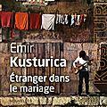 Etranger dans le mariage : l'univers poétique et barré d'emir kusturica sur papier glacé!!