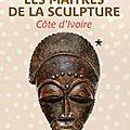 'les maîtres de la sculpture de côte d'ivoire