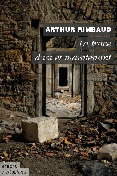 Arthur Rimbaud - La Trace d'ici et maintenant