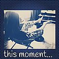 {this moment}